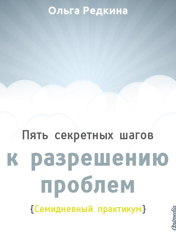 Редкина, Ольга: 5 секретных шагов к решению проблем. Animedia Company, 2014