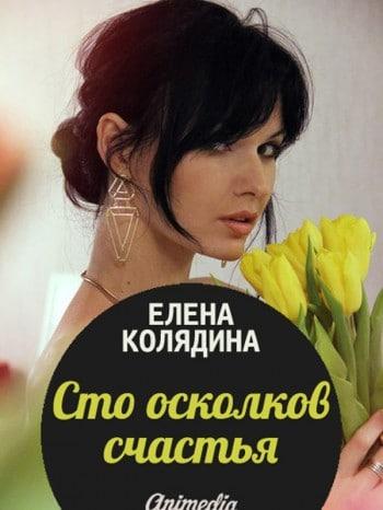 Сто осколков счастья Женский любовный роман Елены Колядиной, обладателя премии Русский Букер