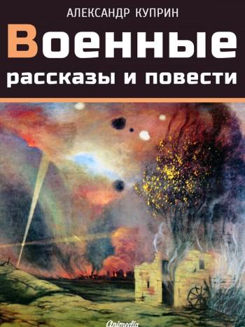 Куприн, Александр Иванович: Военные рассказы и повести. Animedia Company, 2015