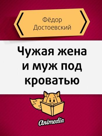 Достоевский, Фёдор: Чужая жена и муж под кроватью. Animedia Company, 2015