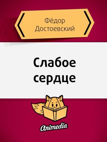 Достоевский, Фёдор: Слабое сердце. Animedia Company, 2015