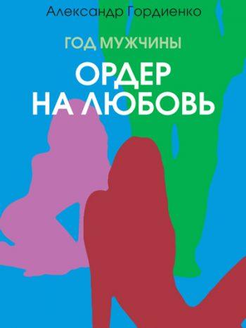 Гордиенко, Александр: Год Мужчины. Ордер на Любовь. Animedia Company, 2017