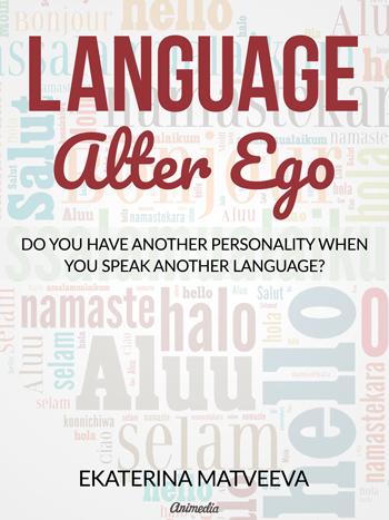 Matveeva, Ekaterina: Language Alter Ego. Does your personality change when you speak another language? Animedia Company, 2017