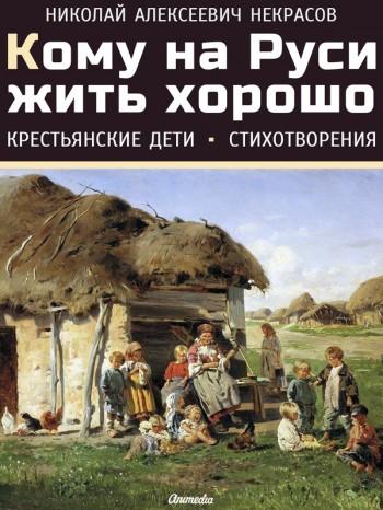 Кому на Руси жить хорошо. Крестьянские дети. Стихотворения. Николай Некрасов