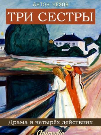 Чехов, Антон Павлович: Три сестры. Animedia Company, 2015