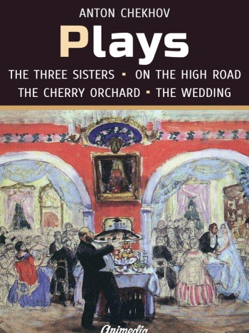 Chekhov, Anton: Plays (On the High Road, The Proposal, The Wedding, The Three Sisters, The Cherry Orchard). Animedia Company, 2015