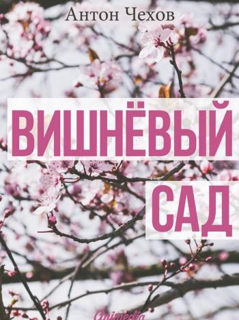 Чехов, Антон Павлович: Вишнёвый сад. Animedia Company, 2015