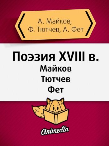 Майков, Аполлон; Тютчев, Федор; Фет, Афанасий: Поэзия XVIII века. Animedia Company, 2015
