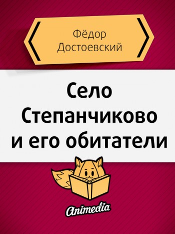 Достоевский, Фёдор: Село Степанчиково и его обитатели. Animedia Company, 2015