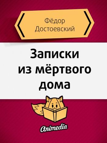Достоевский, Фёдор: Записки из мёртвого дома. Animedia Company, 2015