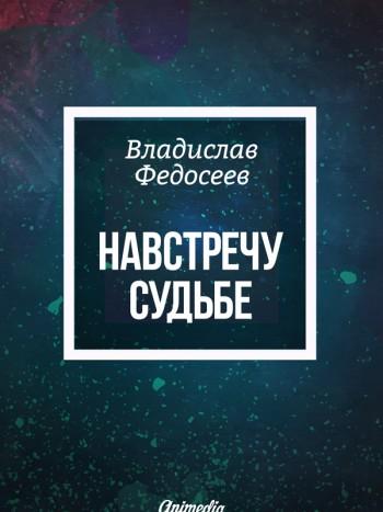 Обложка. Федосеев, Владислав: Навстречу судьбе. Animedia Company, 2016