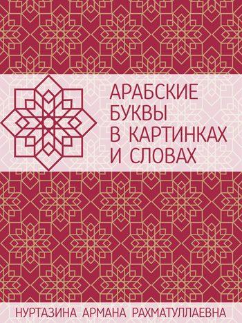 Нуртазина, Армана: Арабские буквы в картинках и словах. Наглядное пособие. Animedia Company, 2017