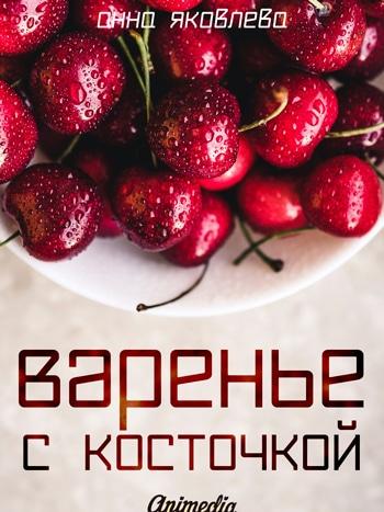 Яковлева, Анна: Варенье с косточкой. Animedia Company, 2017