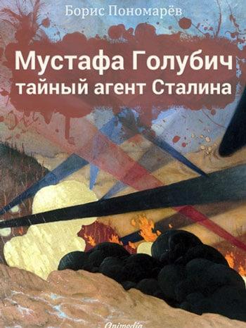 Пономарев, Борис: Мустафа Голубич – тайный агент Сталина. Animedia Company, 2014