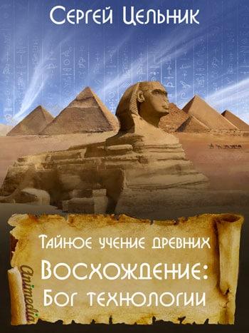 Цельник, Сергей: Тайное учение древних. Восхождение: Бог технологии, 2018