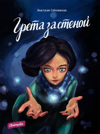 Соболевская, Анастасия: Грета за стеной. Animedia Company, 2013