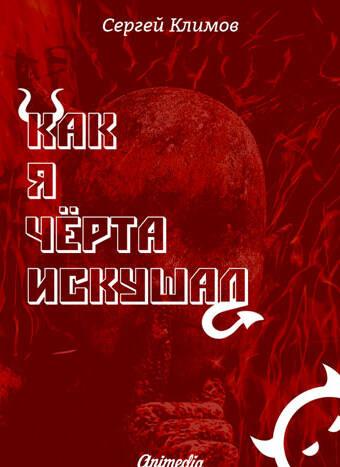Климов, Сергей: Как ячёрта искушал. Animedia Company, 2016