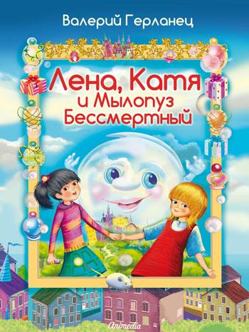 Герланец, Валерий: Лена, Катя и Мылопуз Бессмертный. Animedia Company, 2014