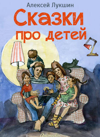 Лукшин, Алексей: Сказки про детей. Продолжение. Animedia Company, 2014