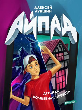 Лукшин, Алексей: Айпад (детская волшебная повесть. Animedia Company, 2014