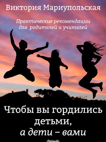 Мариупольская, Виктория: Чтобы вы гордились детьми, а дети — вами. Animedia Company, 2016