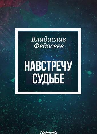 Федосеев, Владислав: Навстречу судьбе. Animedia Company, 2016