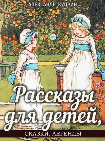 Куприн, Александр Иванович: Рассказы для детей, сказки и легенды. Animedia Company, 2015