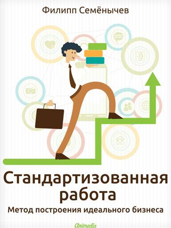 Семенычев, Филипп: Стандартизованная работа. Метод построения идеального бизнеса. Animedia Company, 2014